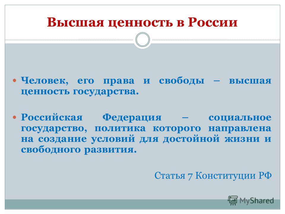 Высшая ценность в России Человек, его права и свободы – высшая ценность государства. Российская Федерация – социальное государство, политика которого направлена на создание условий для достойной жизни и свободного развития. Статья 7 Конституции РФ