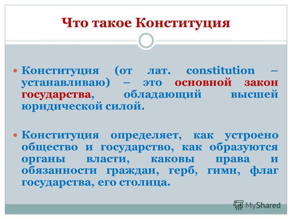Что такое Конституция Конституция (от лат. сonstitution – устанавливаю) – это основной закон государства, обладающий высшей юридической силой. Конституция определяет, как устроено общество и государство, как образуются органы власти, каковы права и о