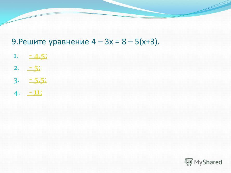 9.Решите уравнение 4 – 3х = 8 – 5(х+3). 1. - 4,5;- 4,5; 2. - 5; - 5; 3. - 5,5;- 5,5; 4. - 11 ; - 11 ;