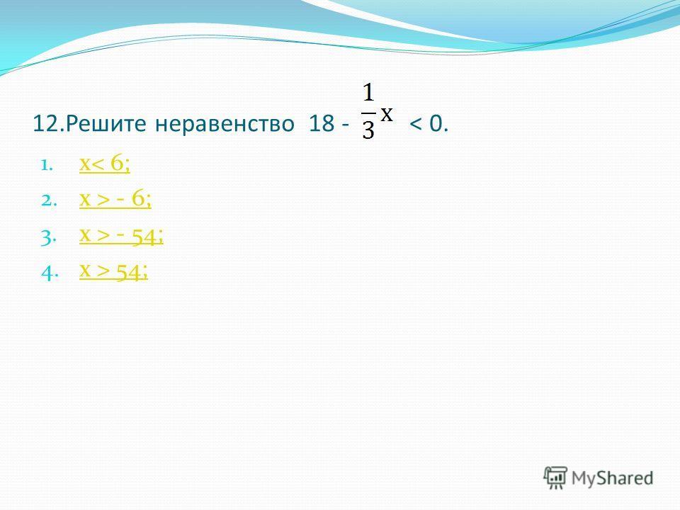 12.Решите неравенство 18 - < 0. 1. х< 6; х< 6; 2. х > - 6; х > - 6; 3. х > - 54; х > - 54; 4. х > 54; х > 54;