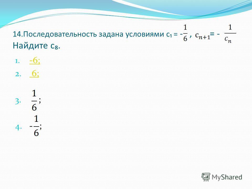 14.Последовательность задана условиями с = -, = - Найдите с. 1. -6; -6; 2. 6; 6; 3. ; 4. - ;