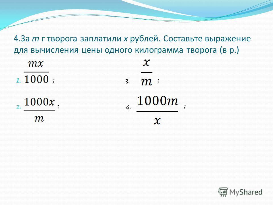 4.За m г творога заплатили х рублей. Составьте выражение для вычисления цены одного килограмма творога (в р.) 1. ; 3. ; 2. ; 4. ;