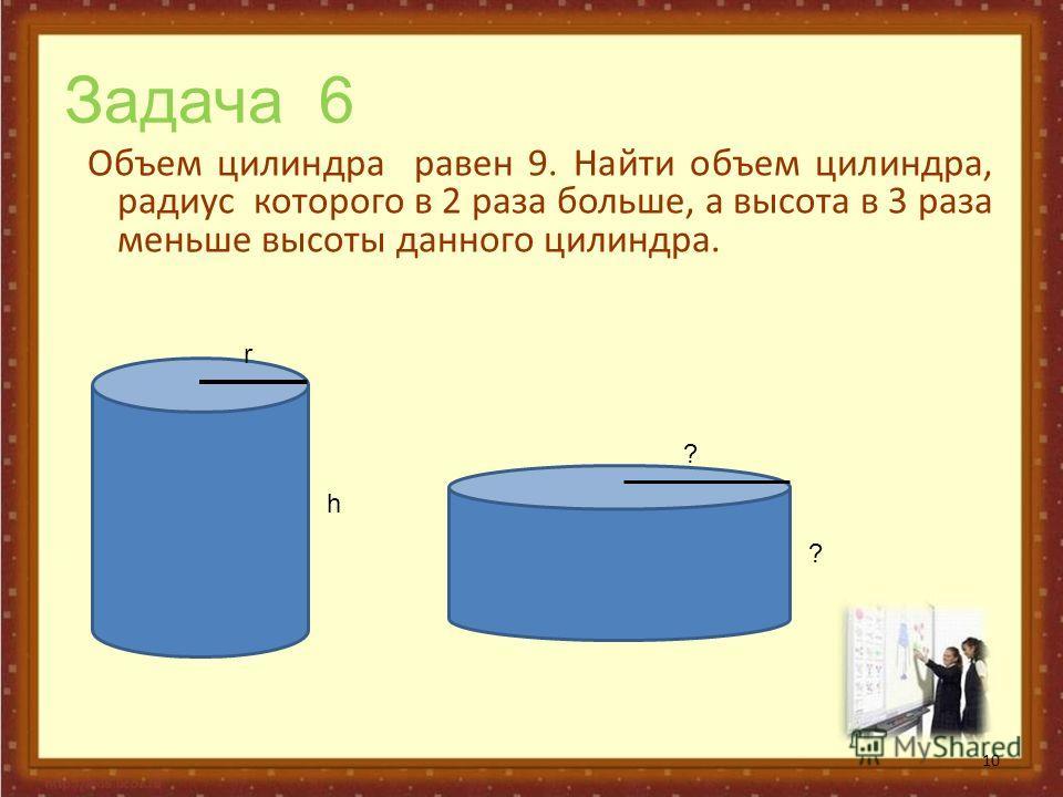 Задача 6 Объем цилиндра равен 9. Найти объем цилиндра, радиус которого в 2 раза больше, а высота в 3 раза меньше высоты данного цилиндра. 10 r h ? ?