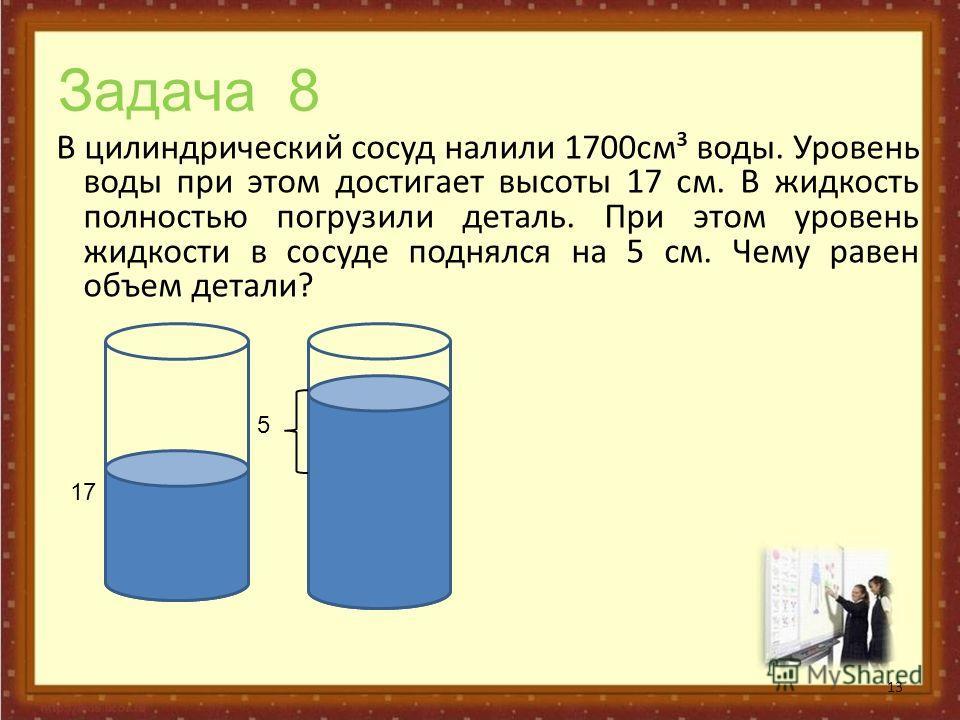 Задача 8 В цилиндрический сосуд налили 1700см³ воды. Уровень воды при этом достигает высоты 17 см. В жидкость полностью погрузили деталь. При этом уровень жидкости в сосуде поднялся на 5 см. Чему равен объем детали? 13 1717 5