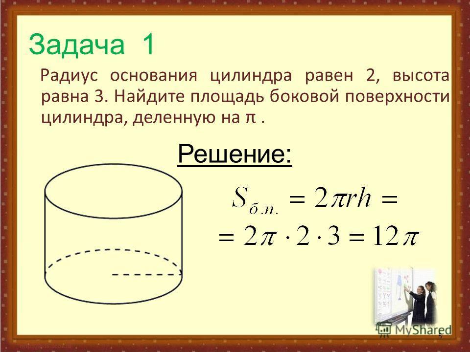 Задача 1 Радиус основания цилиндра равен 2, высота равна 3. Найдите площадь боковой поверхности цилиндра, деленную на π. 5 Решение: