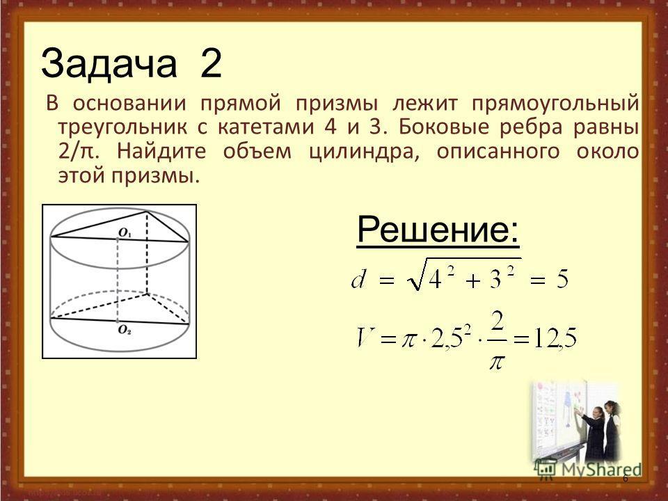 Задача 2 В основании прямой призмы лежит прямоугольный треугольник с катетами 4 и 3. Боковые ребра равны 2/π. Найдите объем цилиндра, описанного около этой призмы. 6 Решение: