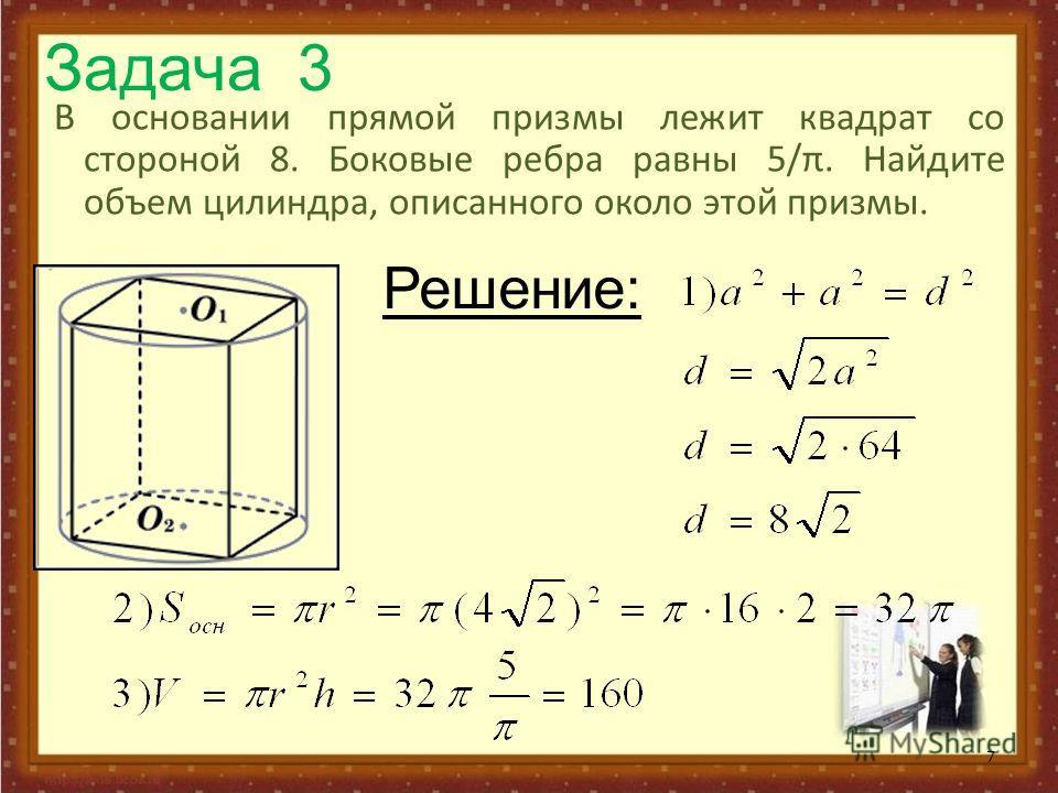 Задача 3 В основании прямой призмы лежит квадрат со стороной 8. Боковые ребра равны 5/π. Найдите объем цилиндра, описанного около этой призмы.. 7 Решение: