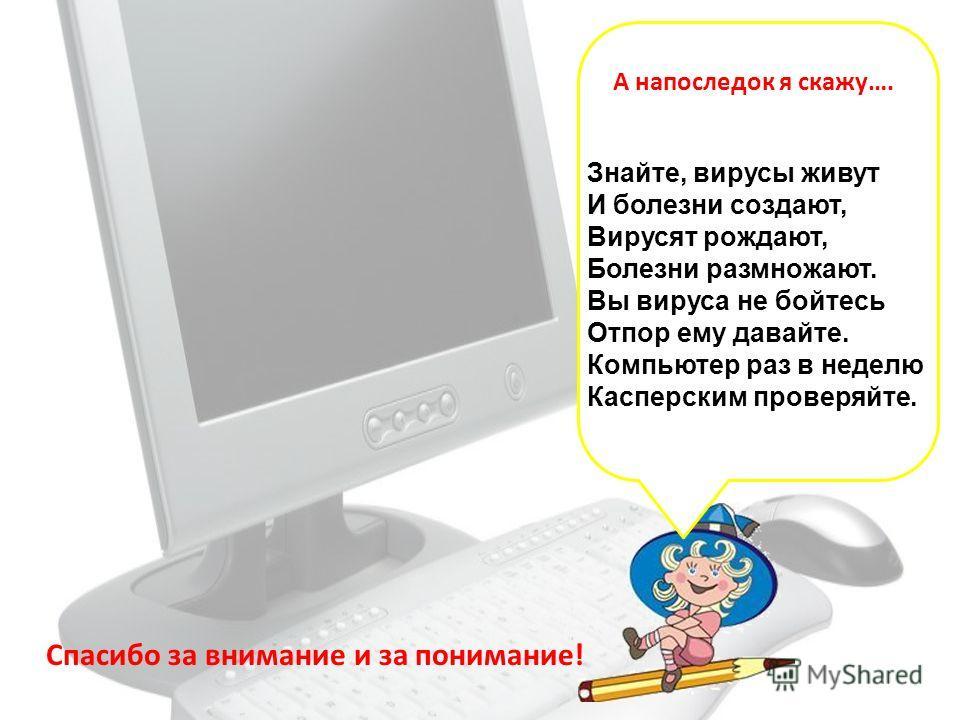 Знайте, вирусы живут И болезни создают, Вирусят рождают, Болезни размножают. Вы вируса не бойтесь Отпор ему давайте. Компьютер раз в неделю Касперским проверяйте. А напоследок я скажу…. Спасибо за внимание и за понимание!