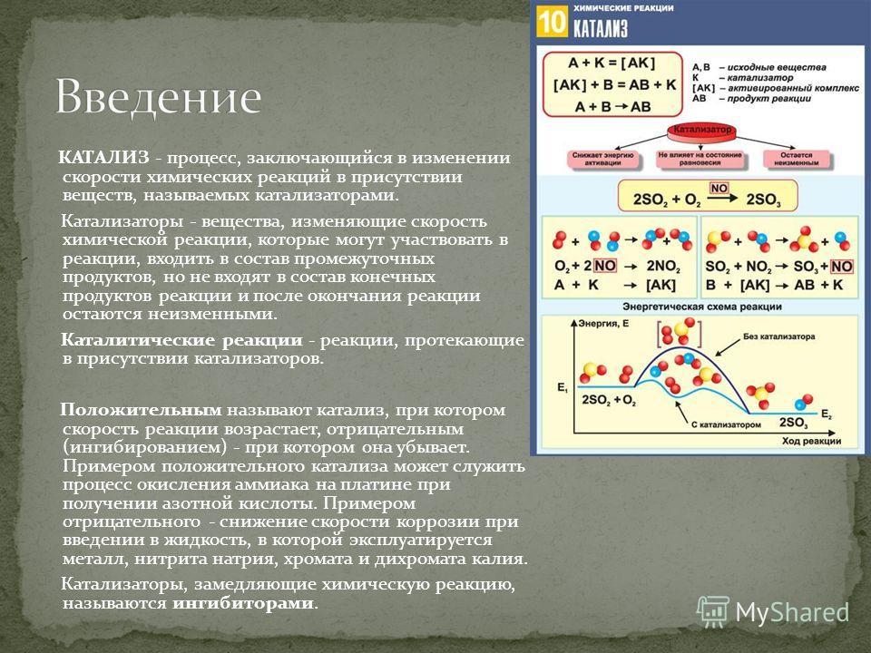 КАТАЛИЗ - процесс, заключающийся в изменении скорости химических реакций в присутствии веществ, называемых катализаторами. Катализаторы - вещества, изменяющие скорость химической реакции, которые могут участвовать в реакции, входить в состав промежут