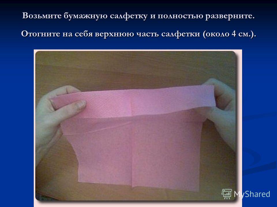 Возьмите бумажную салфетку и полностью разверните. Отогните на себя верхнюю часть салфетки (около 4 см.).