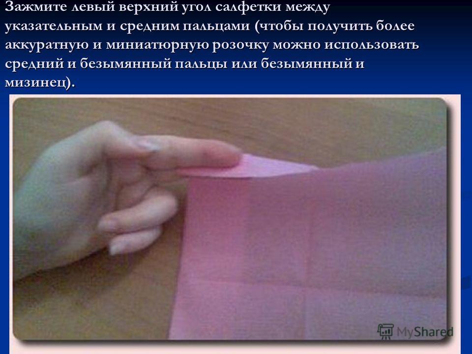 Зажмите левый верхний угол салфетки между указательным и средним пальцами (чтобы получить более аккуратную и миниатюрную розочку можно использовать средний и безымянный пальцы или безымянный и мизинец).
