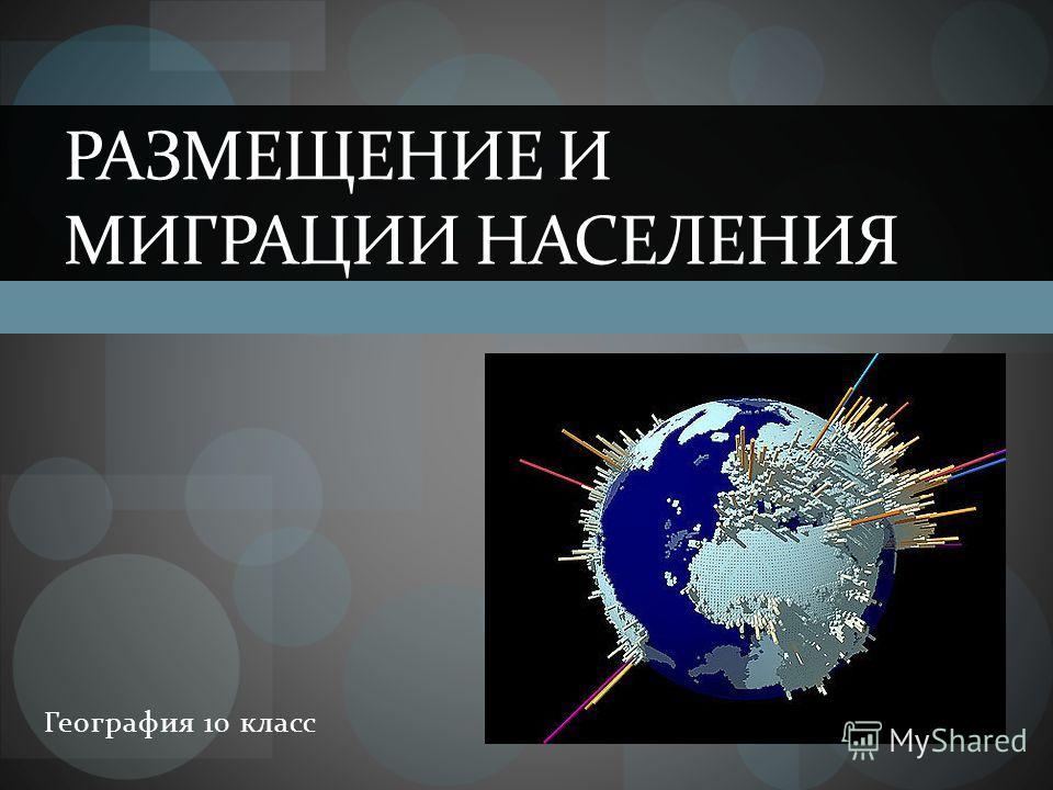 География 10 класс РАЗМЕЩЕНИЕ И МИГРАЦИИ НАСЕЛЕНИЯ