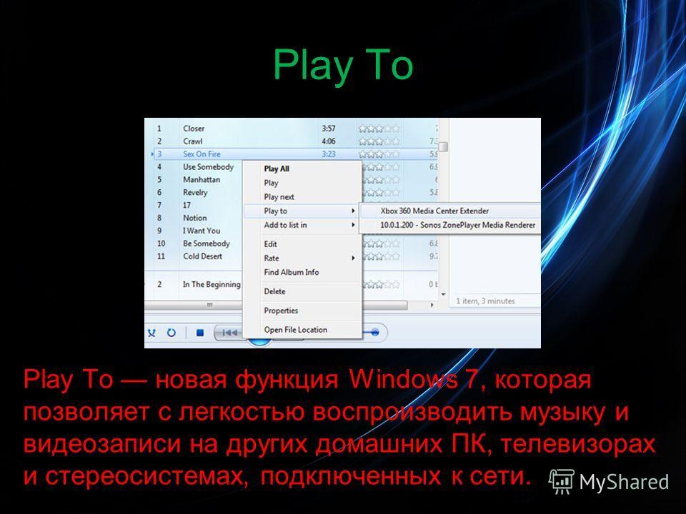 Play To Play To новая функция Windows 7, которая позволяет с легкостью воспроизводить музыку и видеозаписи на других домашних ПК, телевизорах и стереосистемах, подключенных к сети.