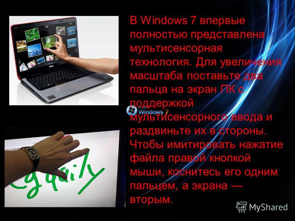 В Windows 7 впервые полностью представлена мультисенсорная технология. Для увеличения масштаба поставьте два пальца на экран ПК с поддержкой мультисенсорного ввода и раздвиньте их в стороны. Чтобы имитировать нажатие файла правой кнопкой мыши, коснит