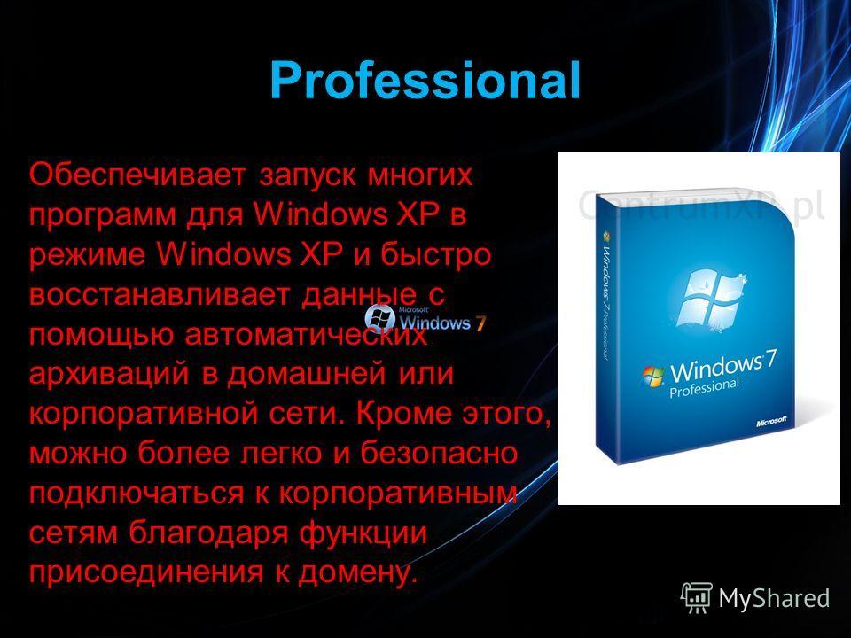 Professional Обеспечивает запуск многих программ для Windows XP в режиме Windows XP и быстро восстанавливает данные с помощью автоматических архиваций в домашней или корпоративной сети. Кроме этого, можно более легко и безопасно подключаться к корпор
