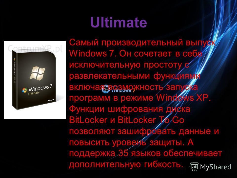 Ultimate Самый производительный выпуск Windows 7. Он сочетает в себе исключительную простоту с развлекательными функциями включая возможность запуска программ в режиме Windows XP. Функции шифрования диска BitLocker и BitLocker To Go позволяют зашифро