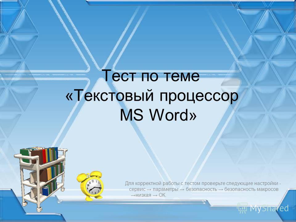 Тест по теме «Текстовый процессор MS Word» Для корректной работы с тестом проверьте следующие настройки - сервис параметры безопасность безопасность макросов низкая ОК.