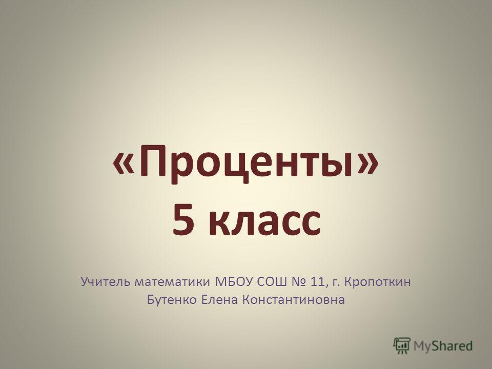 «Проценты» 5 класс Учитель математики МБОУ СОШ 11, г. Кропоткин Бутенко Елена Константиновна