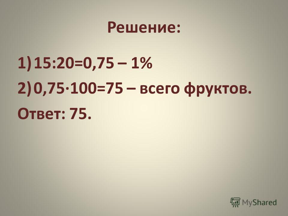Решение: 1)15:20=0,75 – 1% 2)0,75·100=75 – всего фруктов. Ответ: 75.