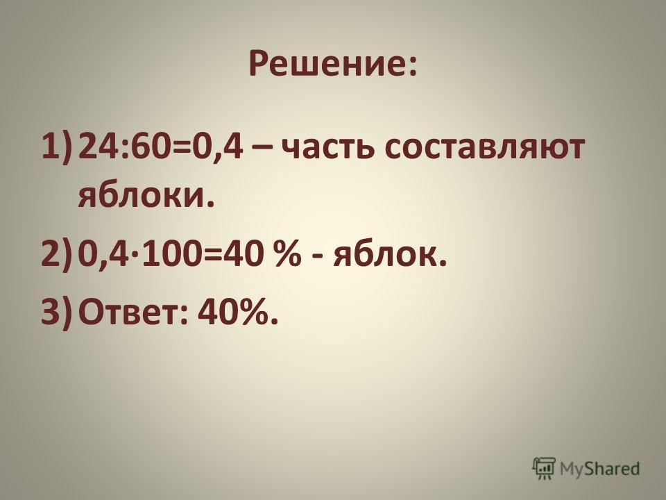 Решение: 1)24:60=0,4 – часть составляют яблоки. 2)0,4·100=40 % - яблок. 3)Ответ: 40%.