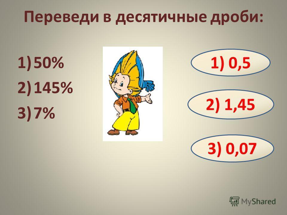 Переведи в десятичные дроби: 1)50% 2)145% 3)7% 1) 0,5 2) 1,45 3) 0,07