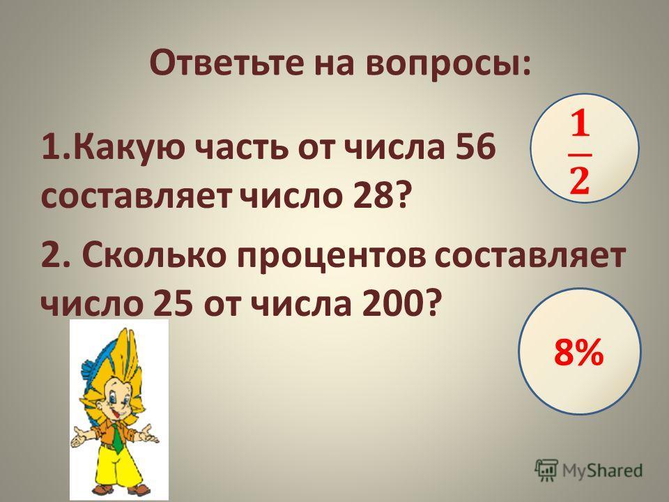 Ответьте на вопросы: 1.Какую часть от числа 56 составляет число 28? 2. Сколько процентов составляет число 25 от числа 200? 8%
