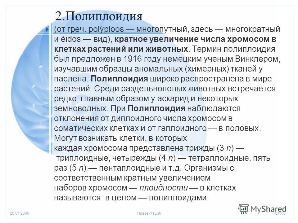 Стр. 620.01.2006Презентация 2.Полиплоидия (от греч. polýploos многопутный, здесь многократный и éidos вид), кратное увеличение числа хромосом в клетках растений или животных. Термин полиплоидия был предложен в 1916 году немецким ученым Винклером, изу