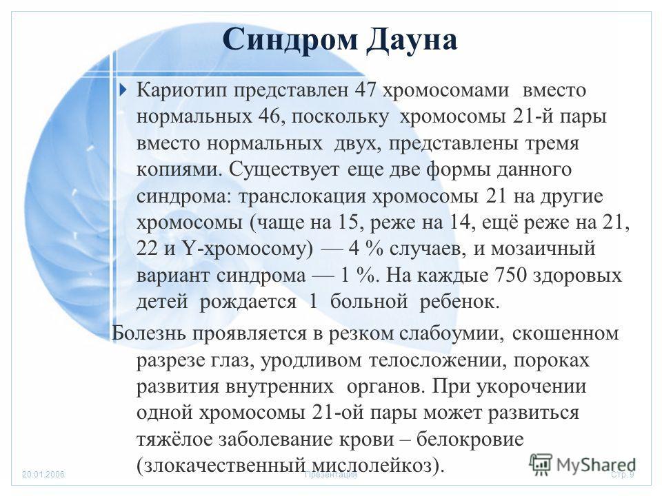 Стр. 920.01.2006Презентация Синдром Дауна Кариотип представлен 47 хромосомами вместо нормальных 46, поскольку хромосомы 21-й пары вместо нормальных двух, представлены тремя копиями. Существует еще две формы данного синдрома: транслокация хромосомы 21