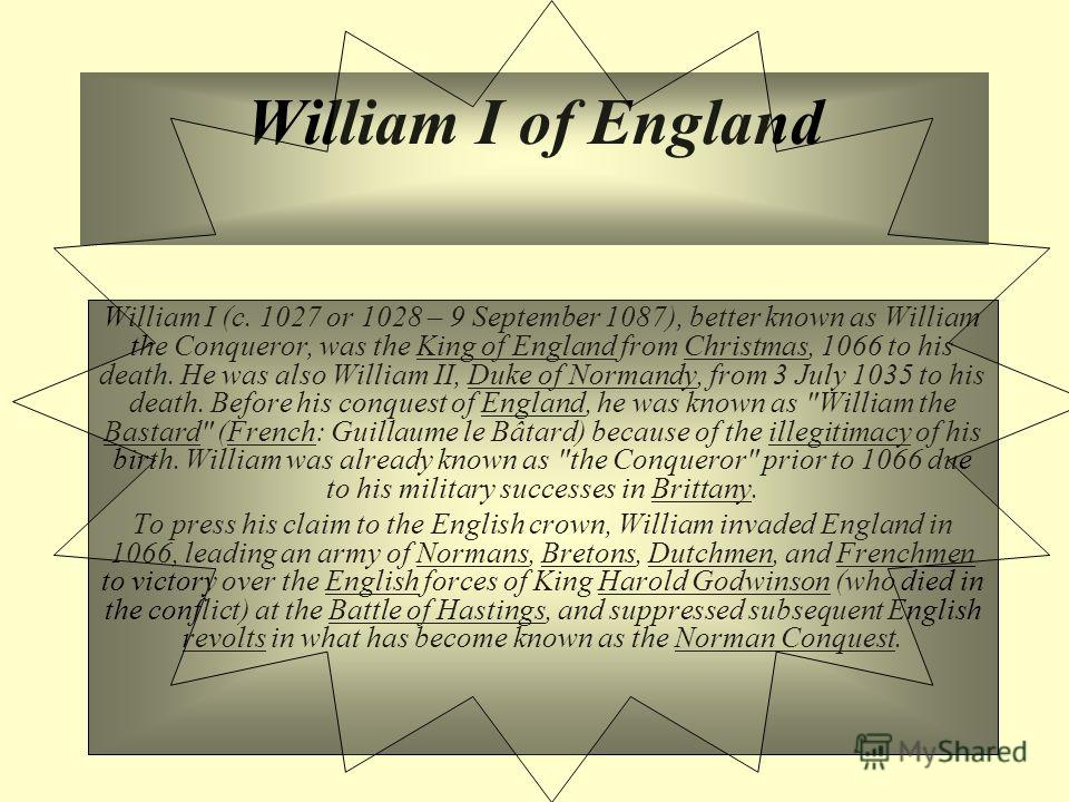 William I of England William I (c. 1027 or 1028 – 9 September 1087), better known as William the Conqueror, was the King of England from Christmas, 1066 to his death. He was also William II, Duke of Normandy, from 3 July 1035 to his death. Before his