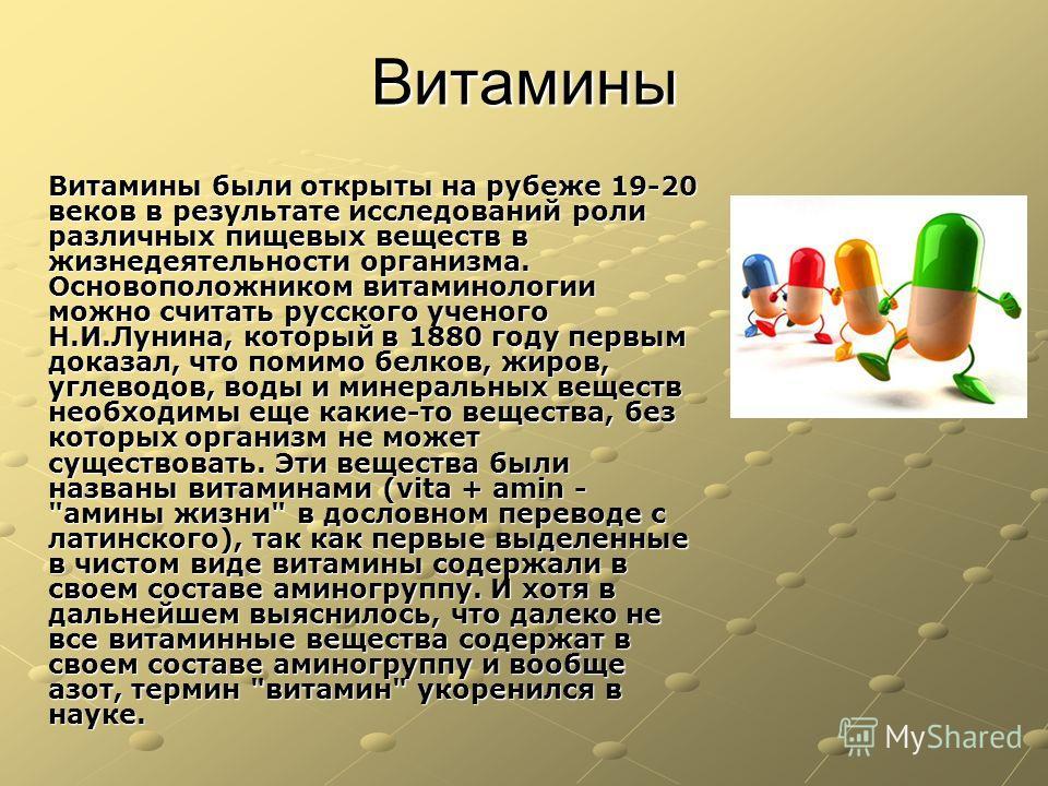 Витамины Витамины были открыты на рубеже 19-20 веков в результате исследований роли различных пищевых веществ в жизнедеятельности организма. Основоположником витаминологии можно считать русского ученого Н.И.Лунина, который в 1880 году первым доказал,