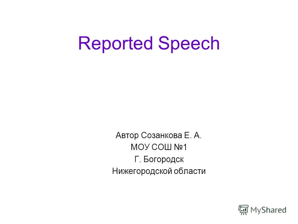 Reported Speech Автор Созанкова Е. А. МОУ СОШ 1 Г. Богородск Нижегородской области