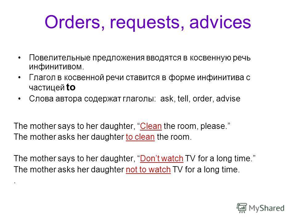 Orders, requests, advices Повелительные предложения вводятся в косвенную речь инфинитивом. Глагол в косвенной речи ставится в форме инфинитива с частицей to Слова автора содержат глаголы: ask, tell, order, advise The mother says to her daughter, Clea
