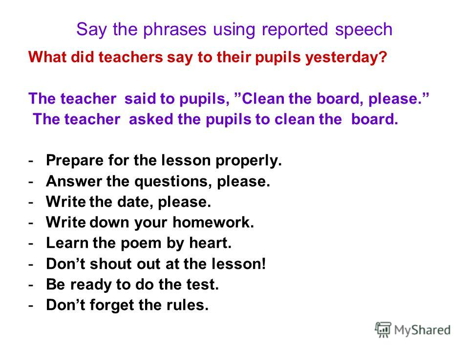 Say the phrases using reported speech What did teachers say to their pupils yesterday? The teacher said to pupils, Clean the board, please. The teacher asked the pupils to clean the board. -Prepare for the lesson properly. -Answer the questions, plea