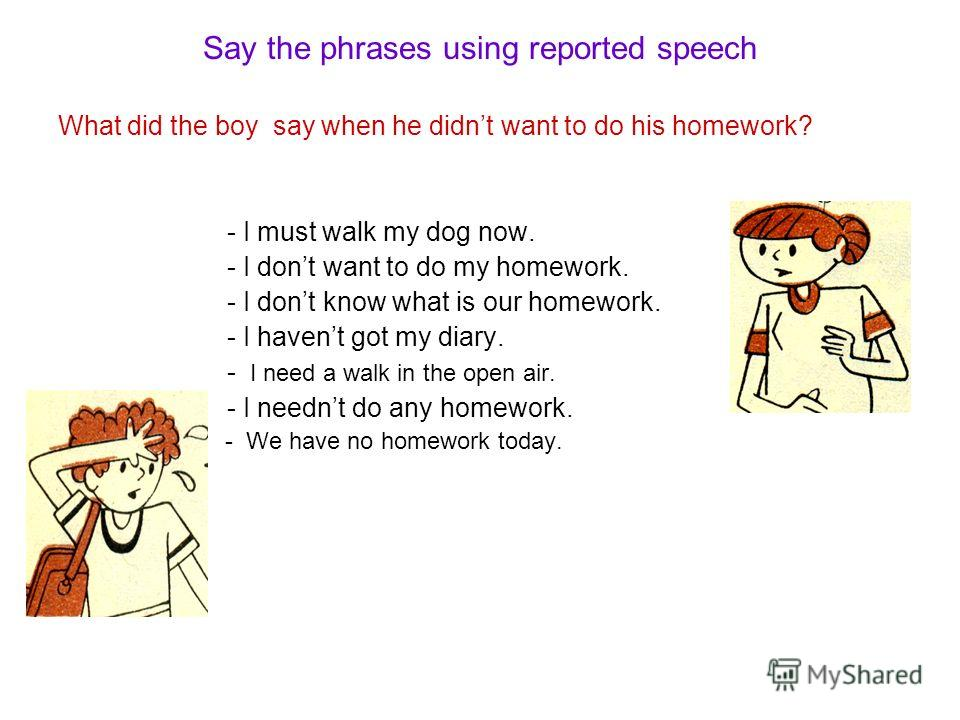 Say the phrases using reported speech What did the boy say when he didnt want to do his homework? - I must walk my dog now. - I dont want to do my homework. - I dont know what is our homework. - I havent got my diary. - I need a walk in the open air.