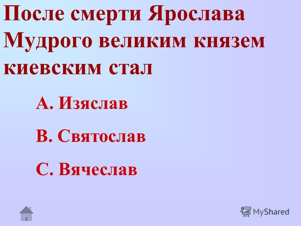 После смерти Ярослава Мудрого великим князем киевским стал A. Изяслав B. Святослав C. Вячеслав