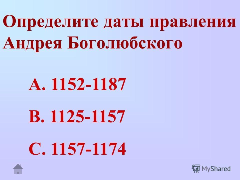 Определите даты правления Андрея Боголюбского A. 1152-1187 B. 1125-1157 C. 1157-1174