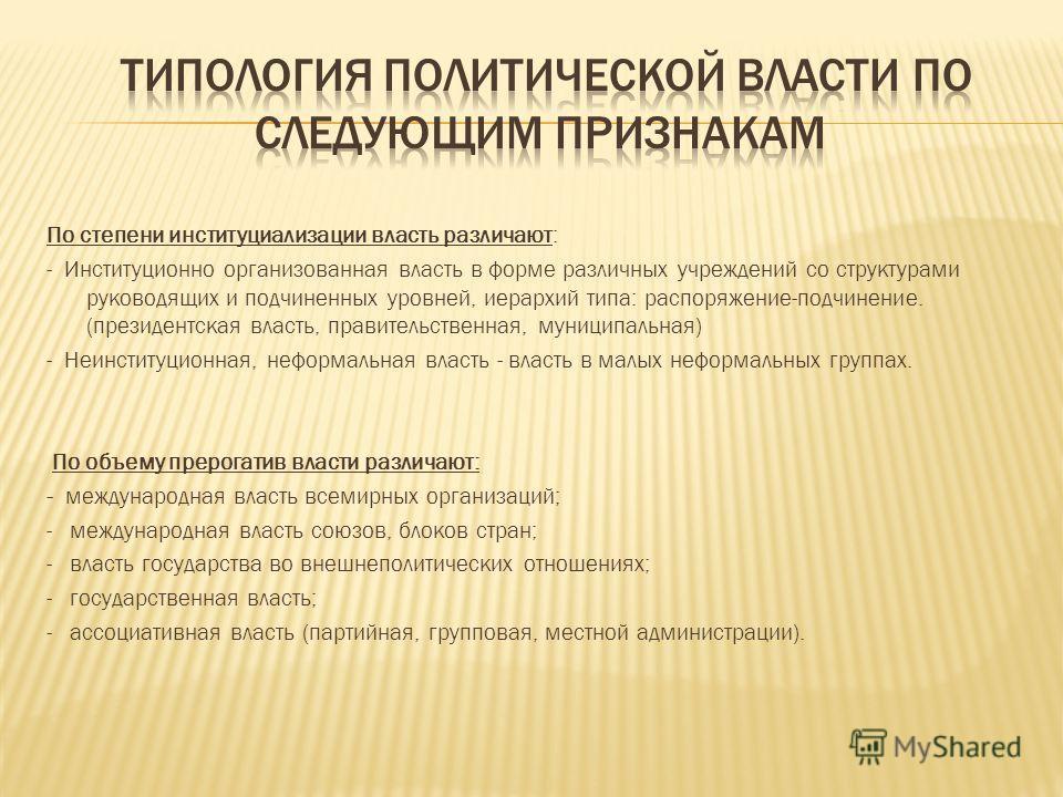 По степени институциализации власть различают: - Институционно организованная власть в форме различных учреждений со структурами руководящих и подчиненных уровней, иерархий типа: распоряжение-подчинение. (президентская власть, правительственная, муни
