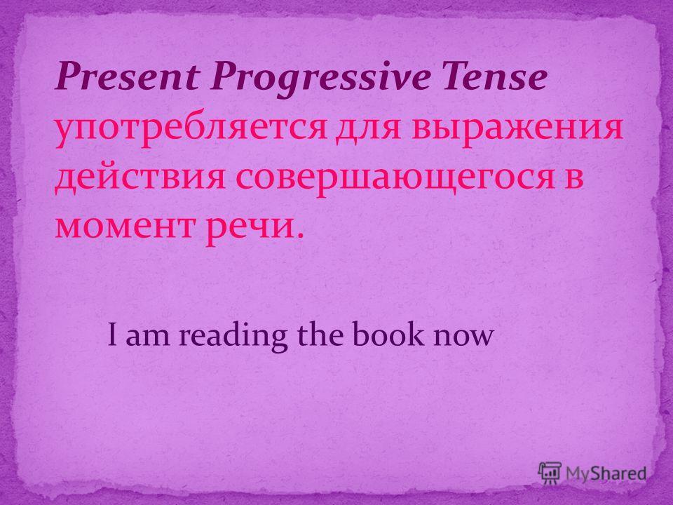 Present Progressive Tense употребляется для выражения действия совершающегося в момент речи. I am reading the book now