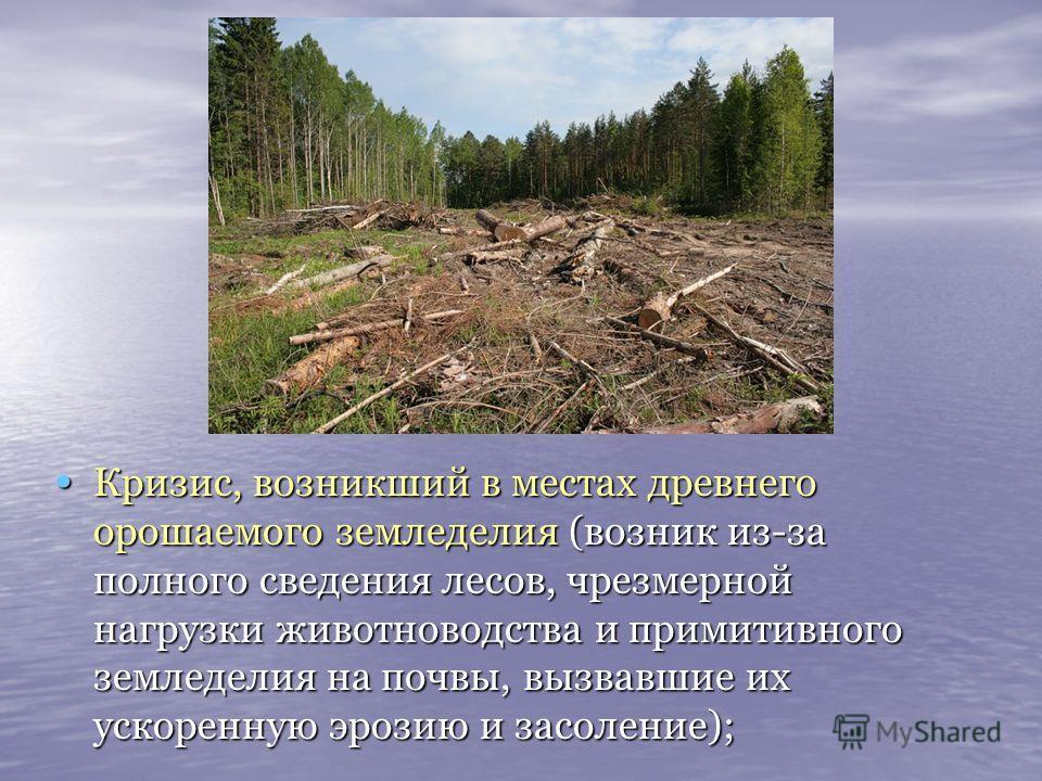 Кризис, возникший в местах древнего орошаемого земледелия (возник из-за полного сведения лесов, чрезмерной нагрузки животноводства и примитивного земледелия на почвы, вызвавшие их ускоренную эрозию и засоление); Кризис, возникший в местах древнего ор
