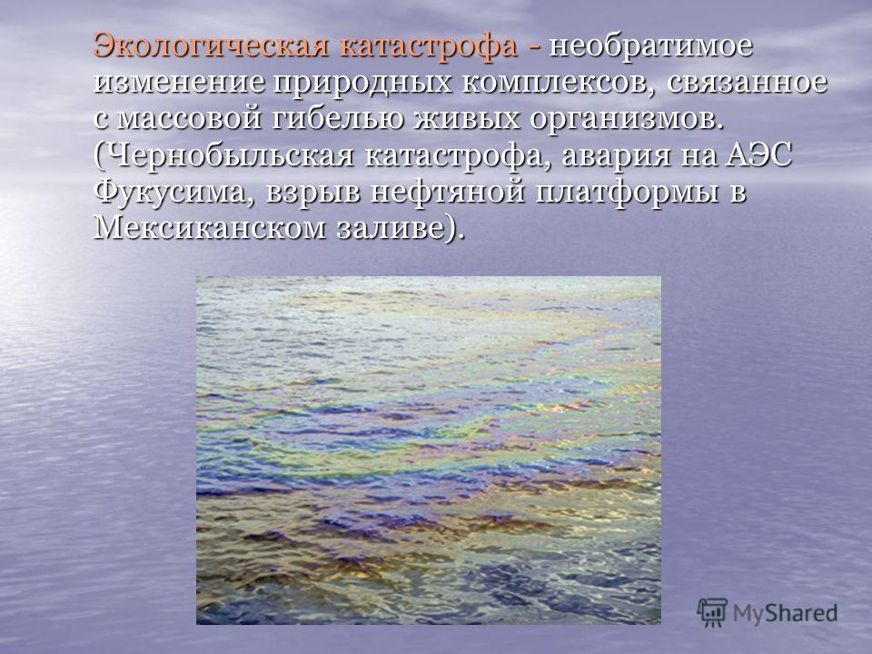Экологическая катастрофа - необратимое изменение природных комплексов, связанное с массовой гибелью живых организмов. (Чернобыльская катастрофа, авария на АЭС Фукусима, взрыв нефтяной платформы в Мексиканском заливе). Экологическая катастрофа - необр