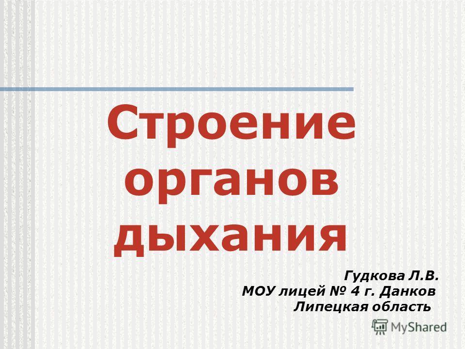 Строение органов дыхания Гудкова Л.В. МОУ лицей 4 г. Данков Липецкая область