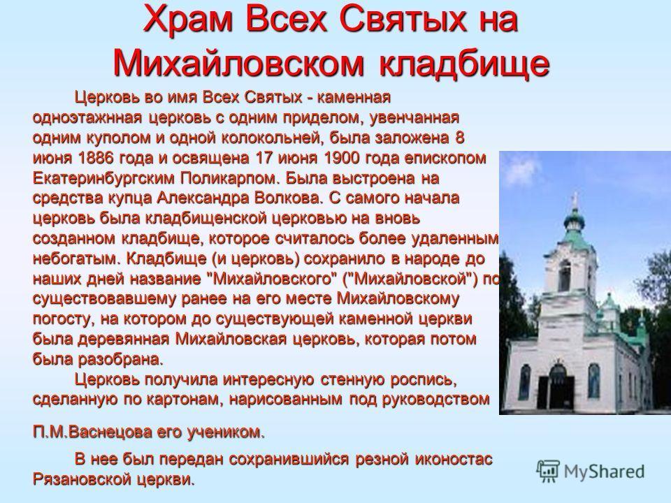 Храм Всех Святых на Михайловском кладбище Церковь во имя Всех Святых - каменная одноэтажнная церковь с одним приделом, увенчанная одним куполом и одной колокольней, была заложена 8 июня 1886 года и освящена 17 июня 1900 года епископом Екатеринбургски
