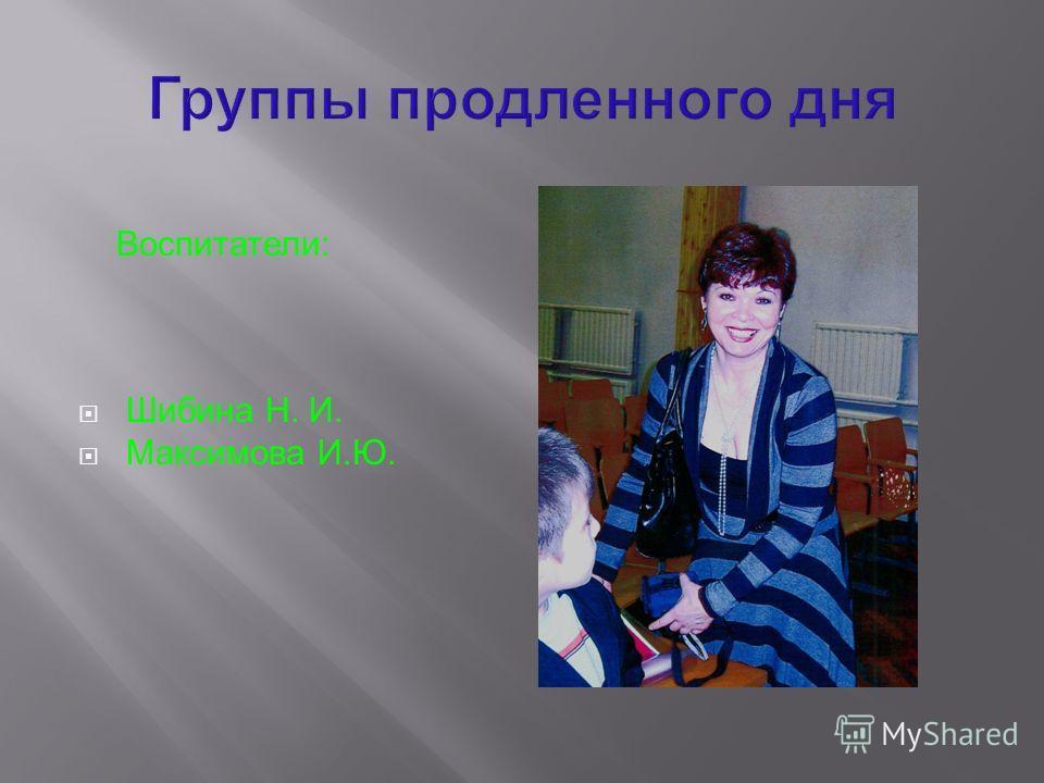 Воспитатели: Шибина Н. И. Максимова И.Ю.