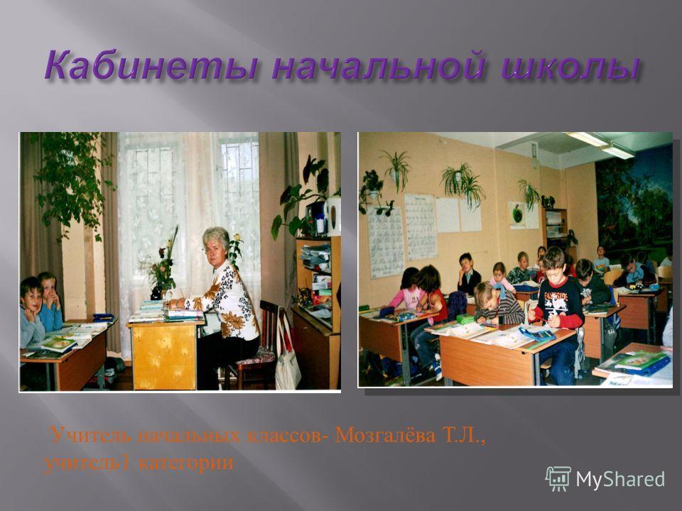 Учитель начальных классов- Мозгалёва Т.Л., учитель1 категории