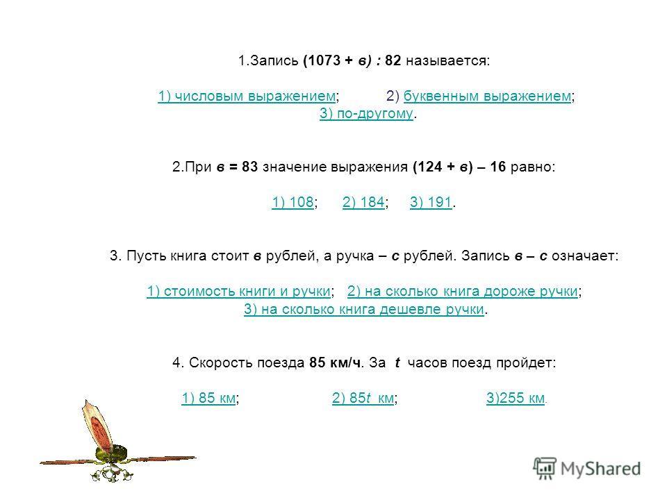1.Запись (1073 + в) : 82 называется: 1) числовым выражением; 2) буквенным выражением; 3) по-другому. 2.При в = 83 значение выражения (124 + в) – 16 равно: 1) 108; 2) 184; 3) 191. 3. Пусть книга стоит в рублей, а ручка – с рублей. Запись в – с означае