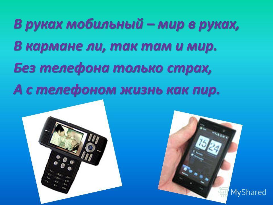 В руках мобильный – мир в руках, В кармане ли, так там и мир. Без телефона только страх, А с телефоном жизнь как пир.