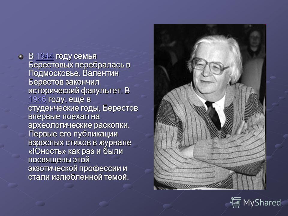 В 1944 году семья Берестовых перебралась в Подмосковье. Валентин Берестов закончил исторический факультет. В 1946 году, ещё в студенческие годы, Берестов впервые поехал на археологические раскопки. Первые его публикации взрослых стихов в журнале «Юно