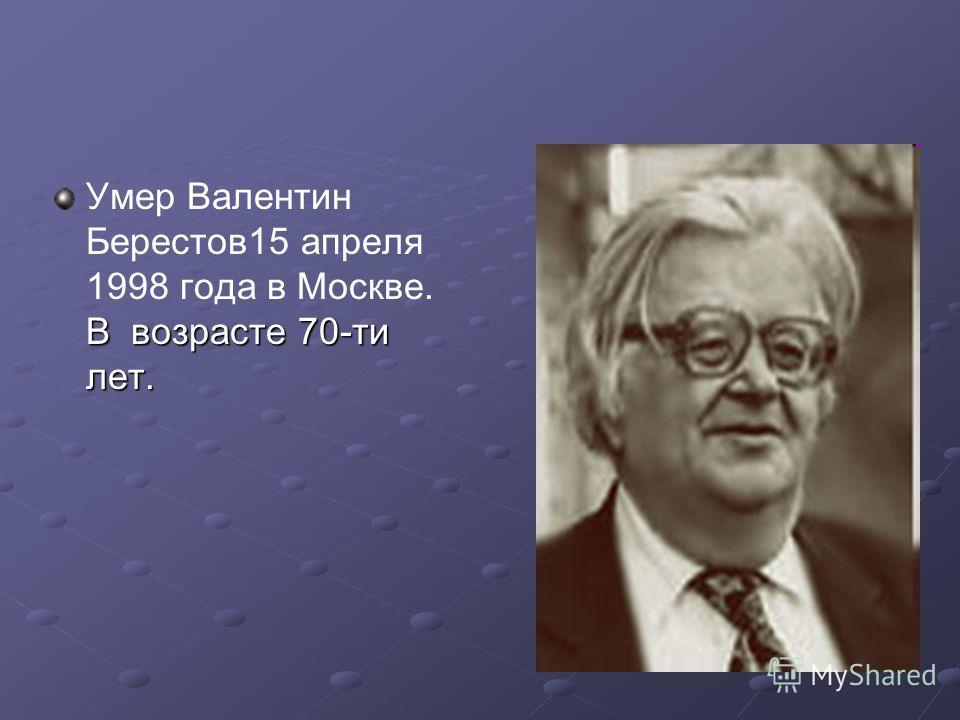 В возрасте 70-ти лет. Умер Валентин Берестов15 апреля 1998 года в Москве. В возрасте 70-ти лет.