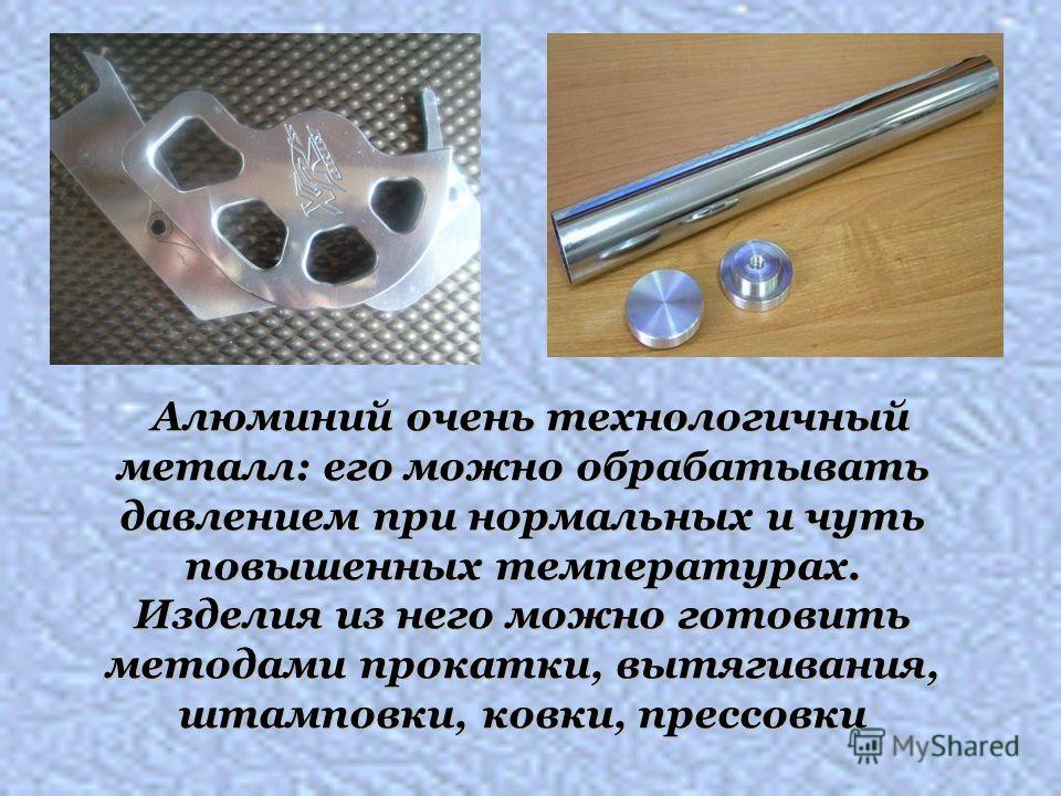 Алюминий очень технологичный металл: его можно обрабатывать давлением при нормальных и чуть повышенных температурах. Изделия из него можно готовить методами прокатки, вытягивания, штамповки, ковки, прессовки Алюминий очень технологичный металл: его м