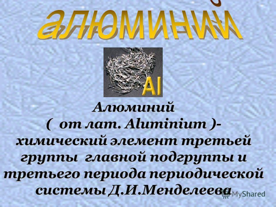 Алюминий ( от лат. Aluminium )- химический элемент третьей группы главной подгруппы и третьего периода периодической системы Д.И.Менделеева